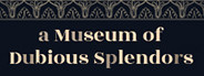 a Museum of Dubious Splendors