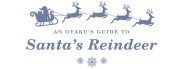 An Otaku's Guide to Santa's Reindeer